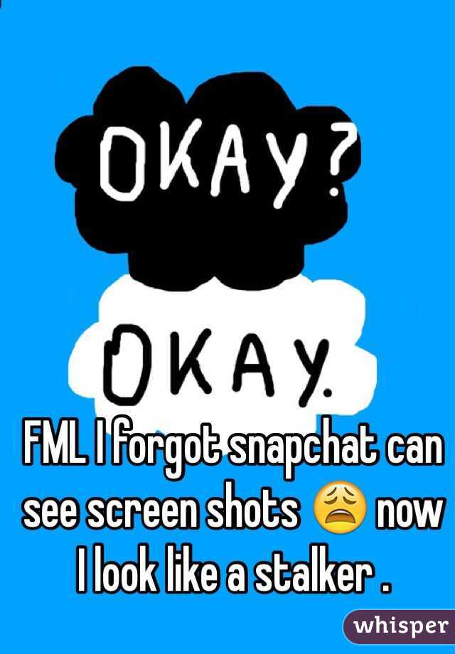 FML I forgot snapchat can see screen shots 😩 now I look like a stalker .