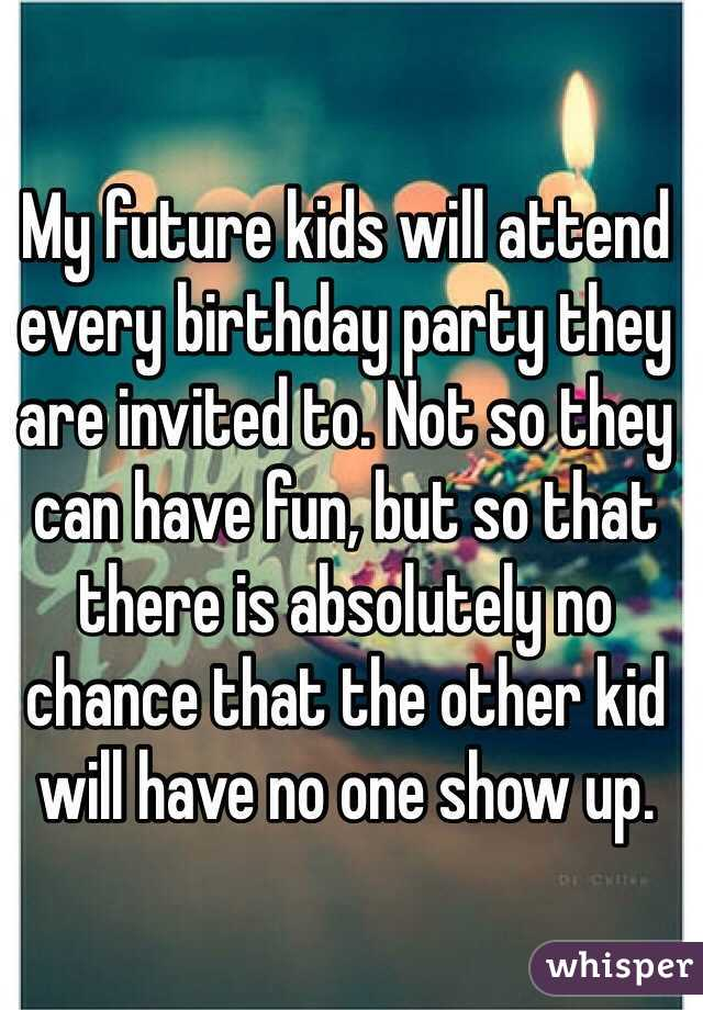 My future kids will attend every birthday party they are invited to. Not so they can have fun, but so that there is absolutely no chance that the other kid will have no one show up.