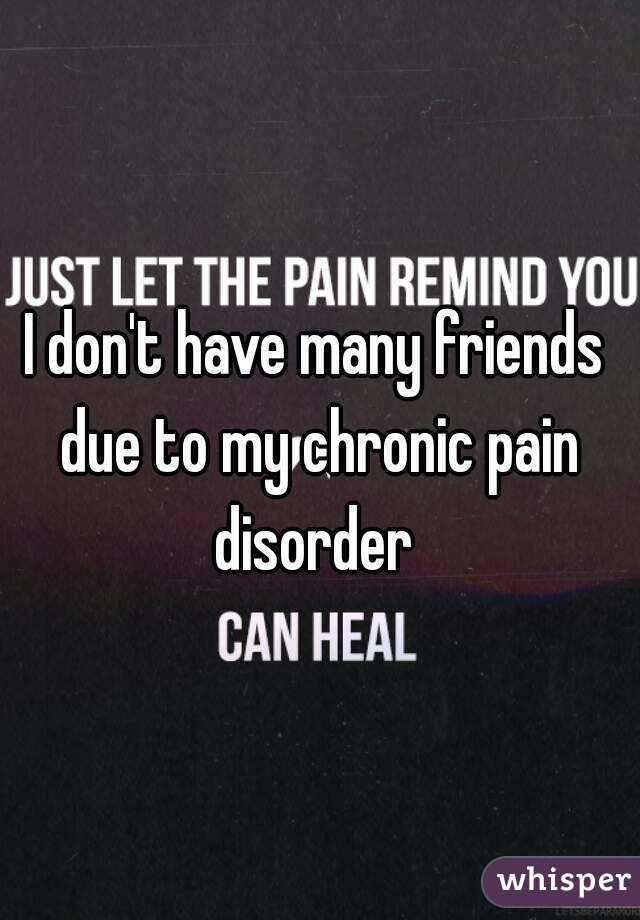 I don't have many friends due to my chronic pain disorder