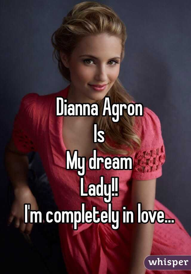 Dianna Agron  Is My dream Lady!!  I'm completely in love...