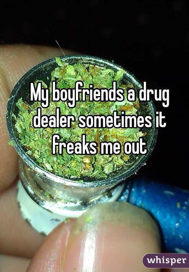 My boyfriends a drug dealer sometimes it freaks me out