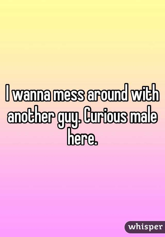 I wanna mess around with another guy. Curious male here.