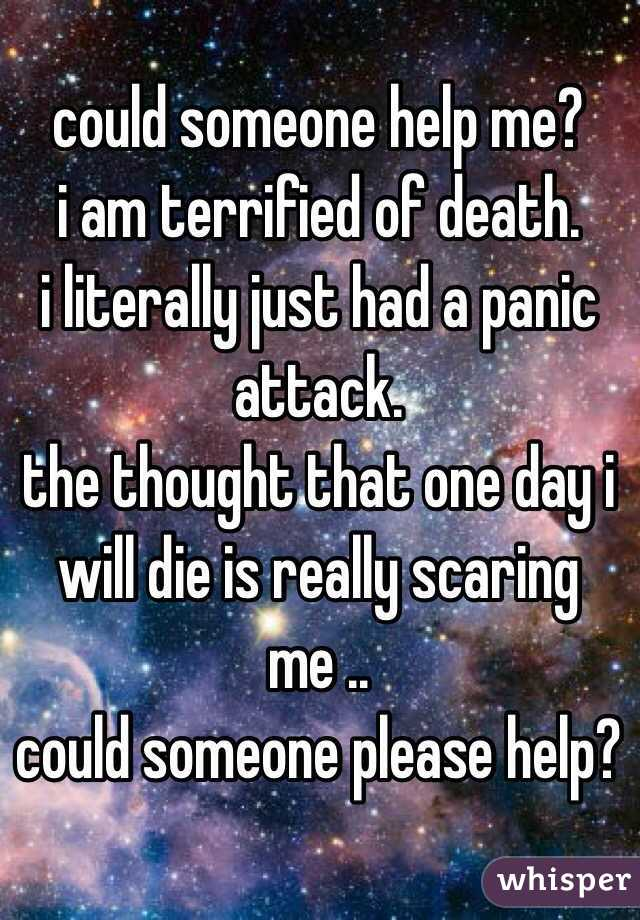 could someone help me? i am terrified of death.  i literally just had a panic attack.   the thought that one day i will die is really scaring me .. could someone please help?