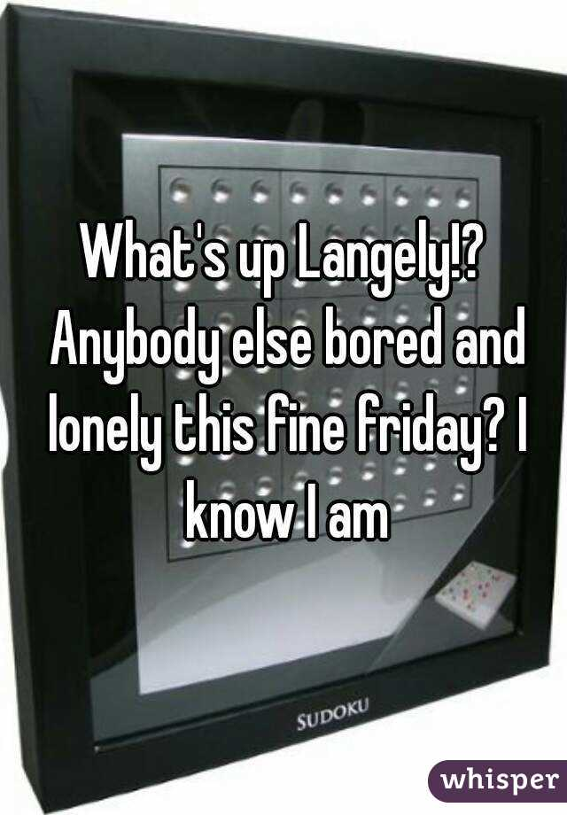 What's up Langely!? Anybody else bored and lonely this fine friday? I know I am