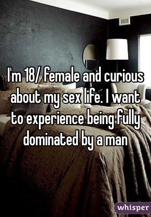 I'm 18/ female and curious about my sex life. I want to experience being fully dominated by a man