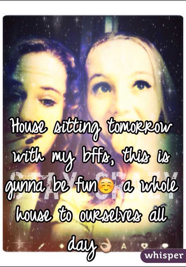 House sitting tomorrow with my bffs, this is gunna be fun☺️ a whole house to ourselves all day👌