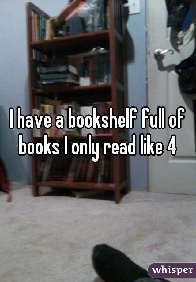 I have a bookshelf full of books I only read like 4