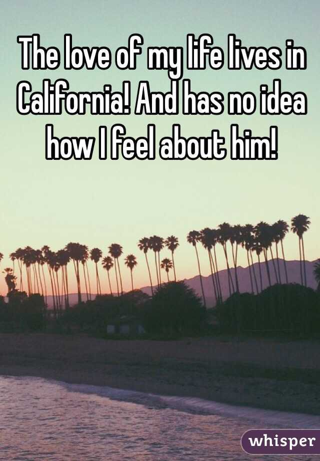 The love of my life lives in California! And has no idea how I feel about him!