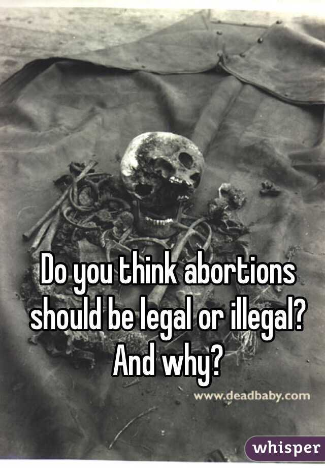 Do you think abortions should be legal or illegal? And why?