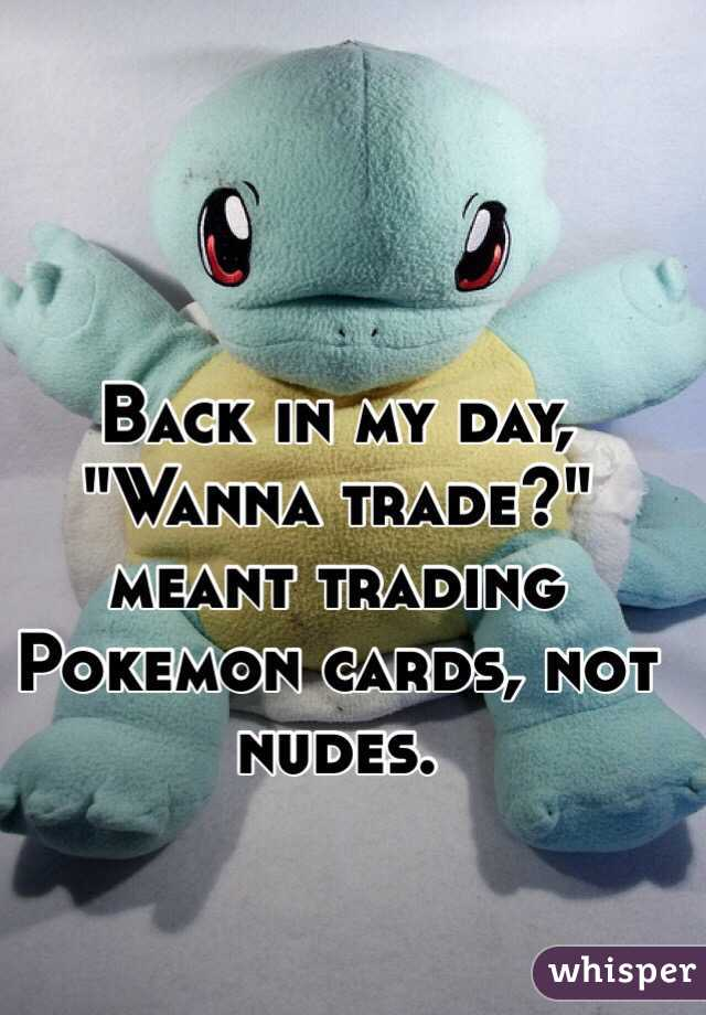 """Back in my day,  """"Wanna trade?"""" meant trading Pokemon cards, not nudes."""