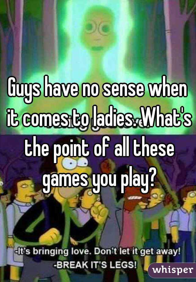 Guys have no sense when it comes to ladies. What's the point of all these games you play?