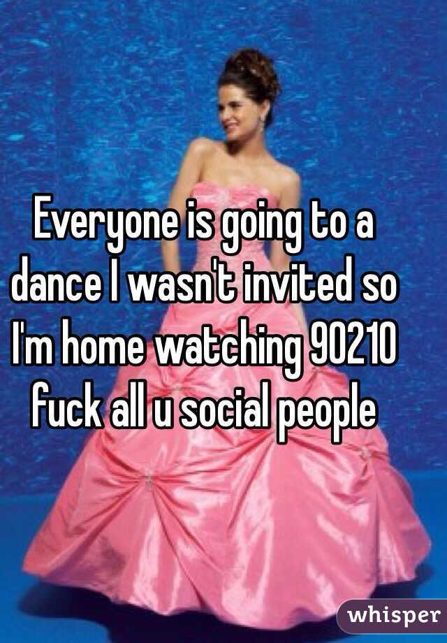 Everyone is going to a dance I wasn't invited so I'm home watching 90210 fuck all u social people