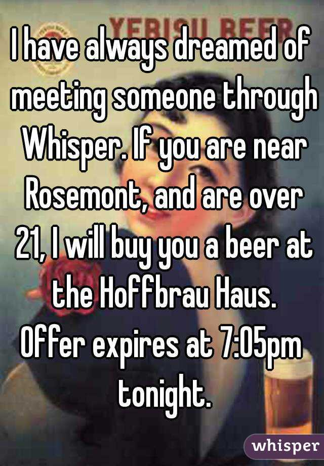 I have always dreamed of meeting someone through Whisper. If you are near Rosemont, and are over 21, I will buy you a beer at the Hoffbrau Haus. Offer expires at 7:05pm tonight.