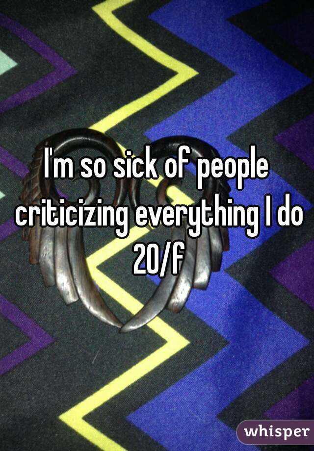 I'm so sick of people criticizing everything I do 20/f