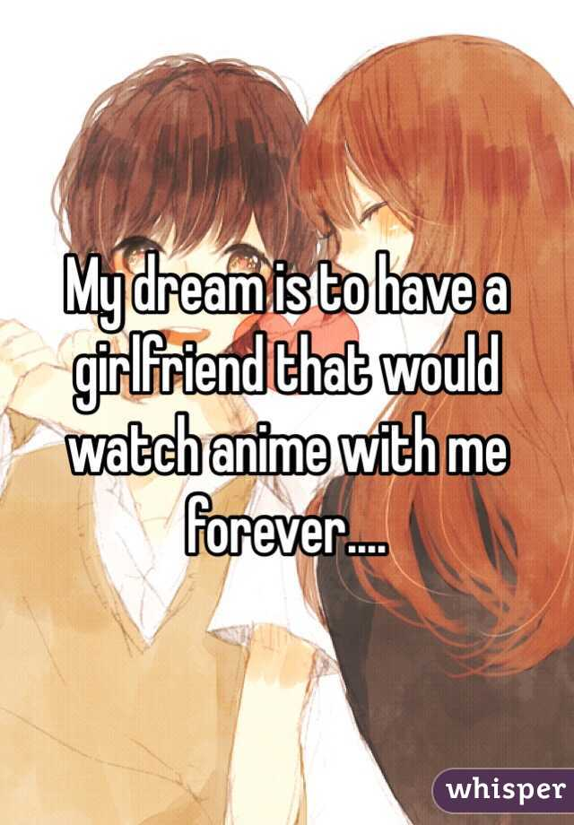 My dream is to have a girlfriend that would watch anime with me forever....