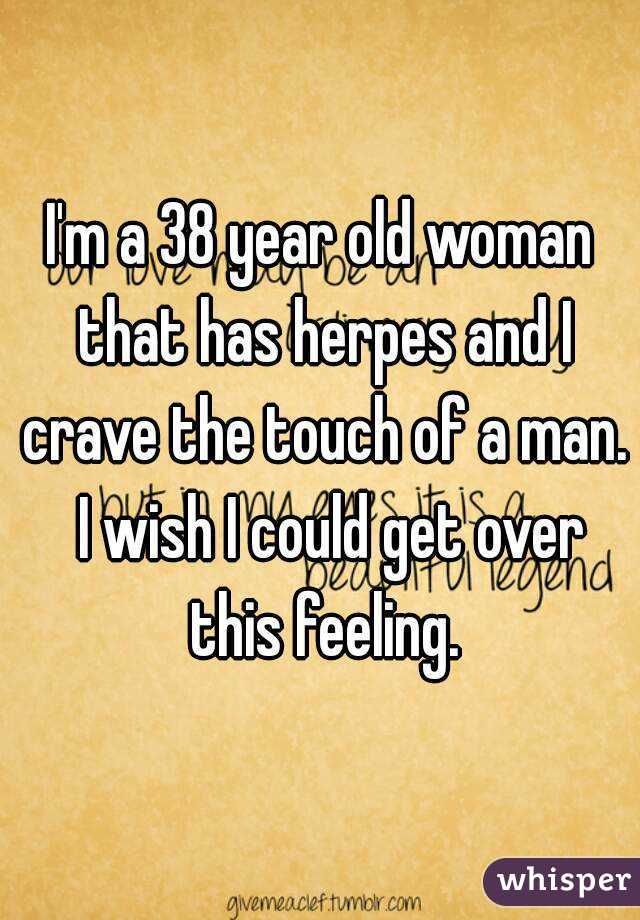 I'm a 38 year old woman that has herpes and I crave the touch of a man.  I wish I could get over this feeling.