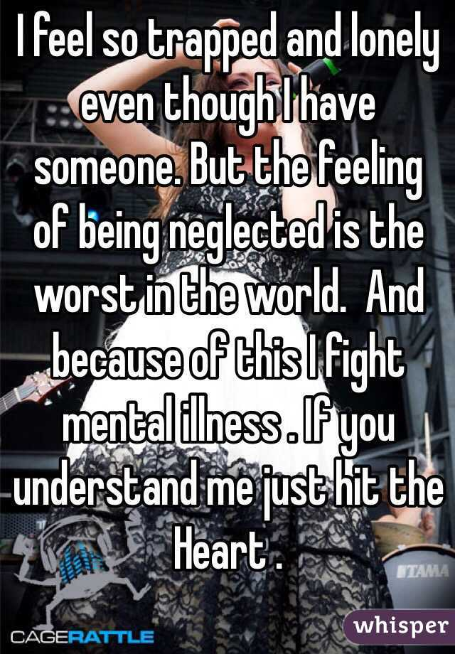 I feel so trapped and lonely even though I have someone. But the feeling of being neglected is the worst in the world.  And because of this I fight mental illness . If you understand me just hit the Heart .