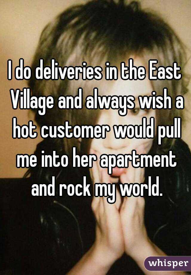 I do deliveries in the East Village and always wish a hot customer would pull me into her apartment and rock my world.