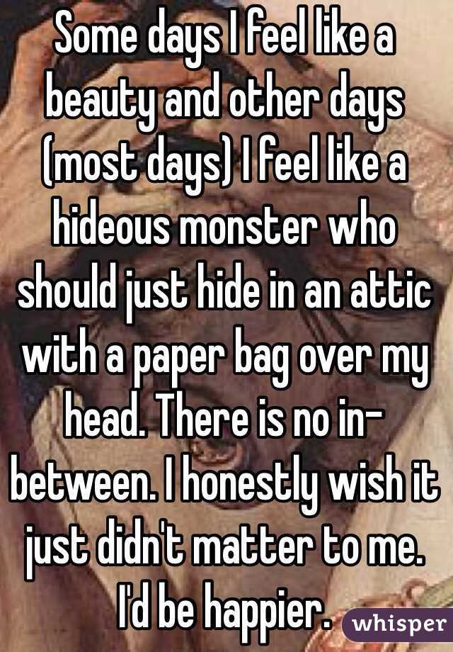 Some days I feel like a beauty and other days (most days) I feel like a hideous monster who should just hide in an attic with a paper bag over my head. There is no in-between. I honestly wish it just didn't matter to me. I'd be happier.