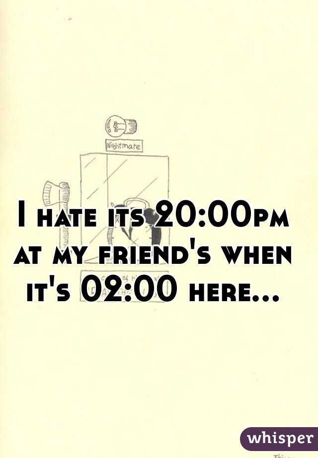 I hate its 20:00pm at my friend's when it's 02:00 here...