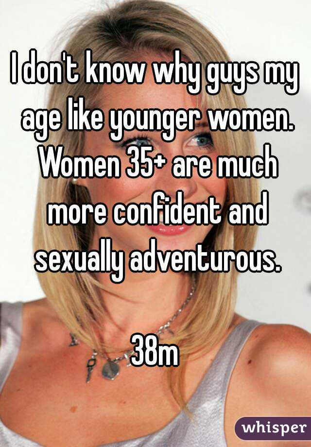 I don't know why guys my age like younger women. Women 35+ are much more confident and sexually adventurous.  38m