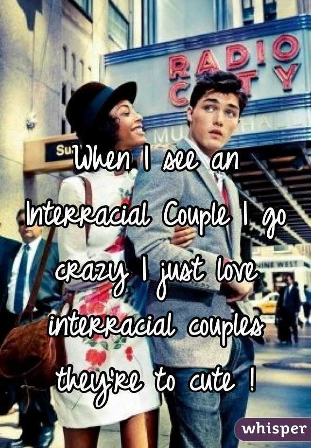 When I see an Interracial Couple I go crazy I just love interracial couples they're to cute !