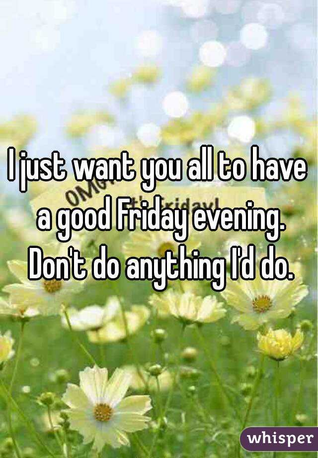 I just want you all to have a good Friday evening. Don't do anything I'd do.