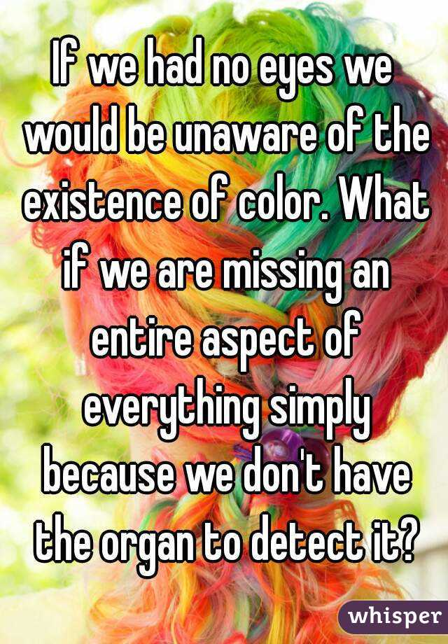 If we had no eyes we would be unaware of the existence of color. What if we are missing an entire aspect of everything simply because we don't have the organ to detect it?
