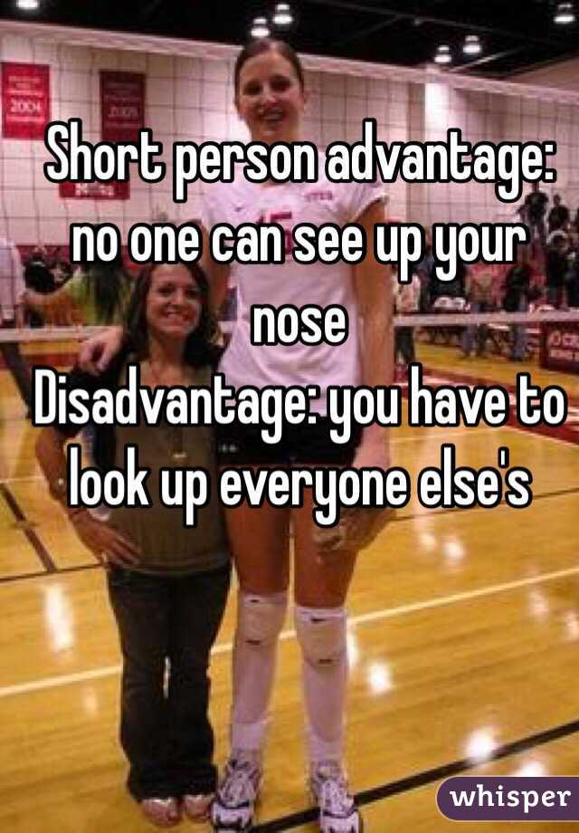 Short person advantage: no one can see up your nose Disadvantage: you have to look up everyone else's
