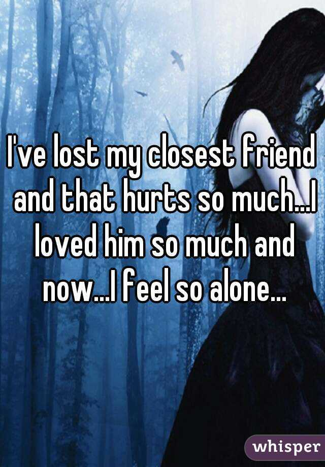 I've lost my closest friend and that hurts so much...I loved him so much and now...I feel so alone...
