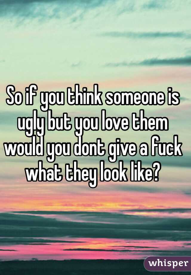 So if you think someone is ugly but you love them would you dont give a fuck what they look like?