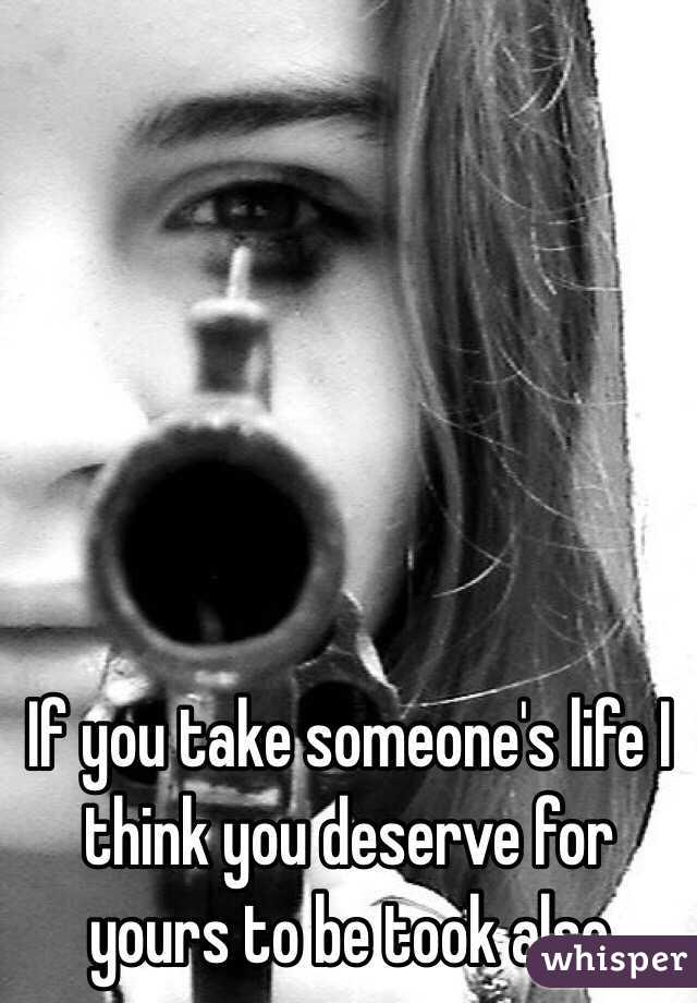 If you take someone's life I think you deserve for yours to be took also