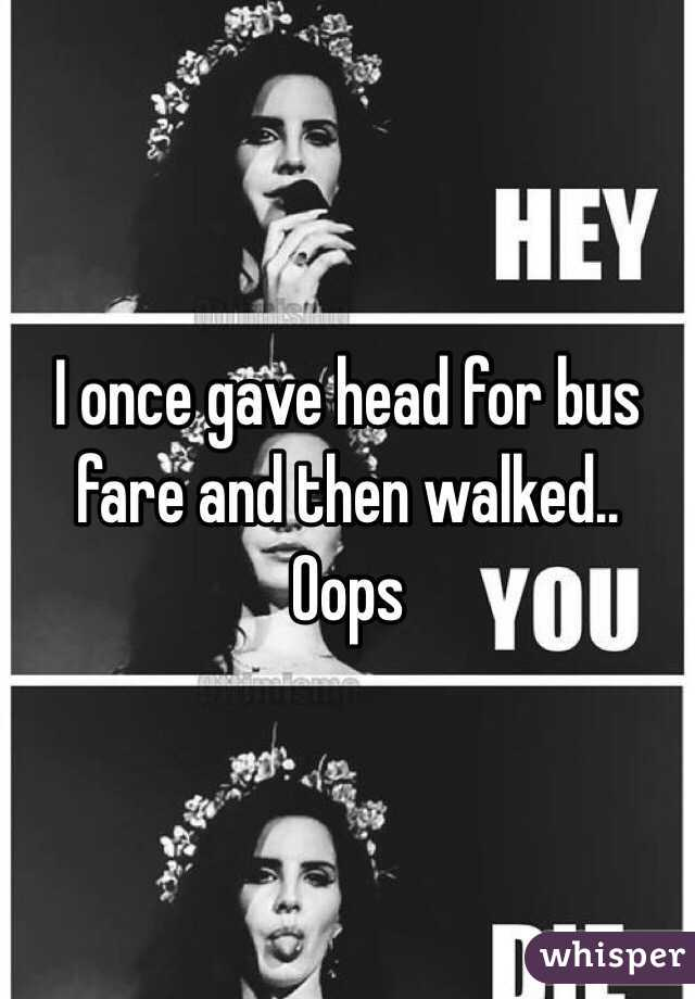 I once gave head for bus fare and then walked.. Oops