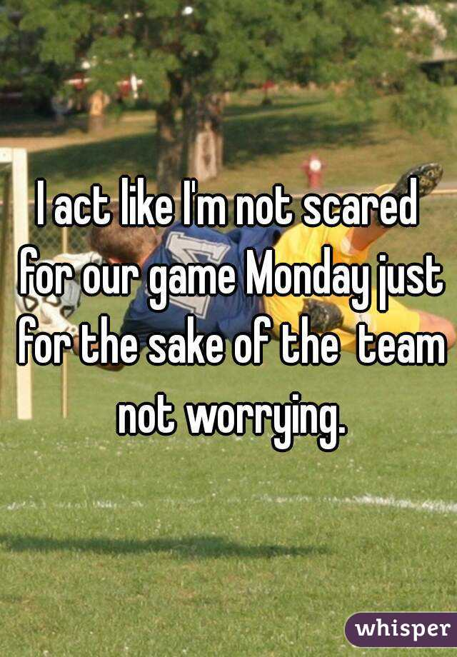I act like I'm not scared for our game Monday just for the sake of the  team not worrying.