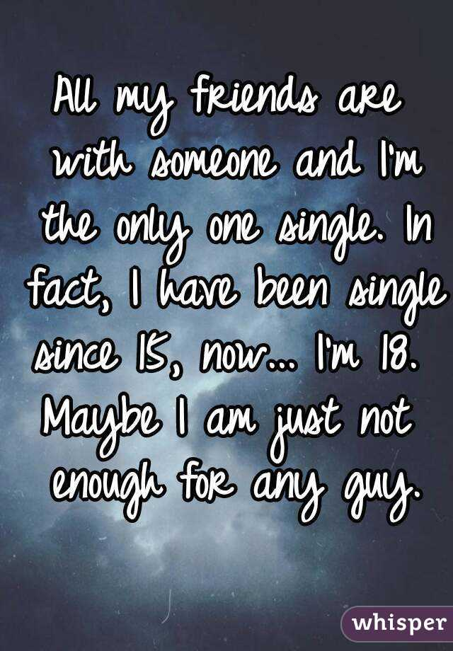 All my friends are with someone and I'm the only one single. In fact, I have been single since 15, now... I'm 18.  Maybe I am just not enough for any guy.