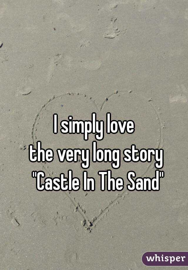 """I simply love  the very long story  """"Castle In The Sand"""""""