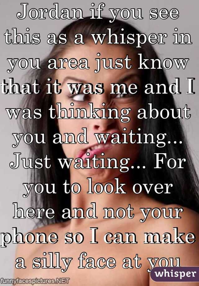 Jordan if you see this as a whisper in you area just know that it was me and I was thinking about you and waiting... Just waiting... For you to look over here and not your phone so I can make a silly face at you