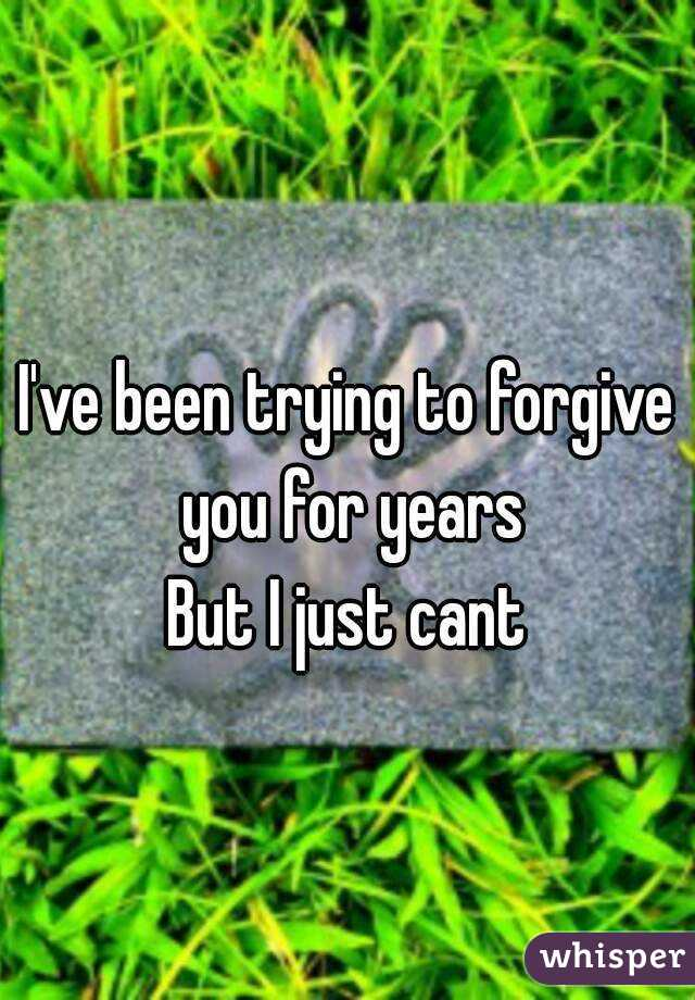 I've been trying to forgive you for years But I just cant