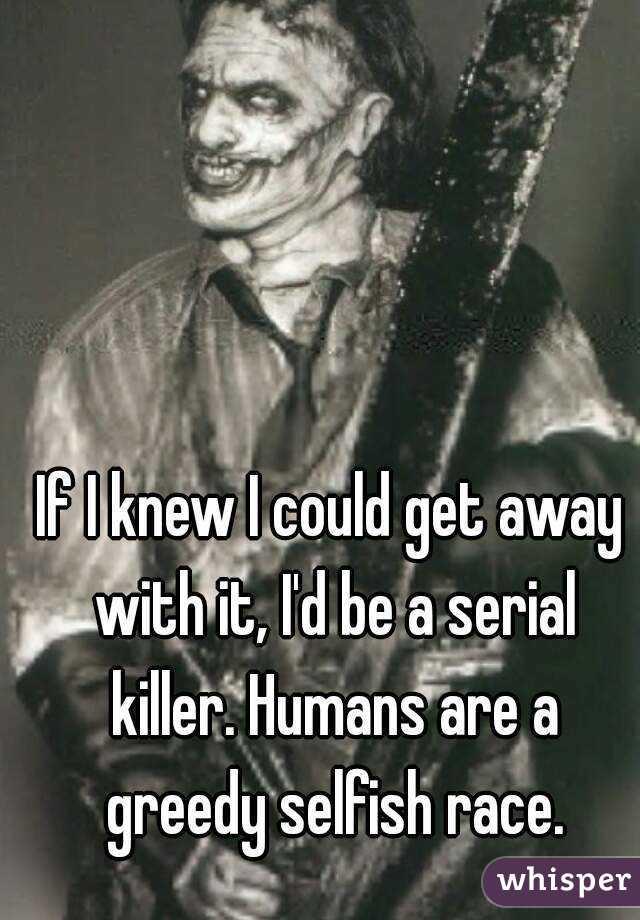 If I knew I could get away with it, I'd be a serial killer. Humans are a greedy selfish race.