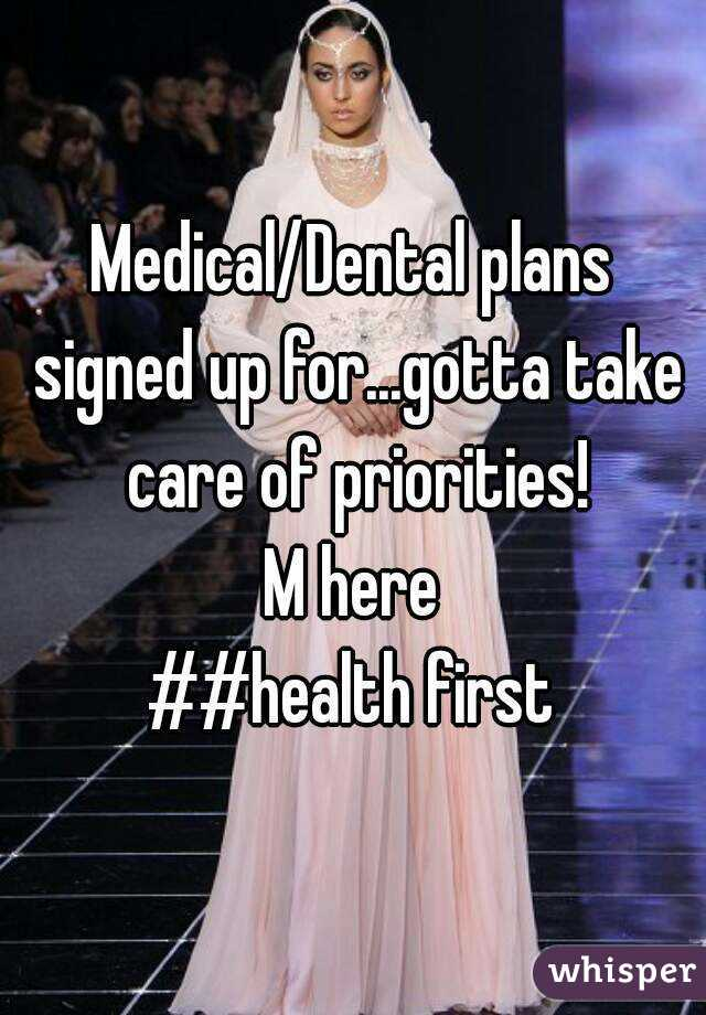Medical/Dental plans signed up for...gotta take care of priorities! M here ##health first