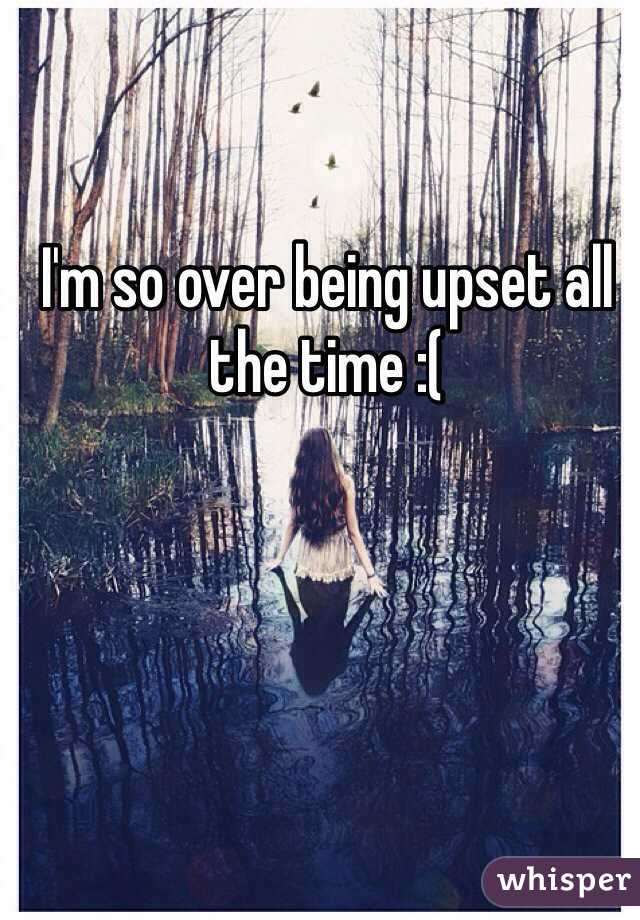 I'm so over being upset all the time :(