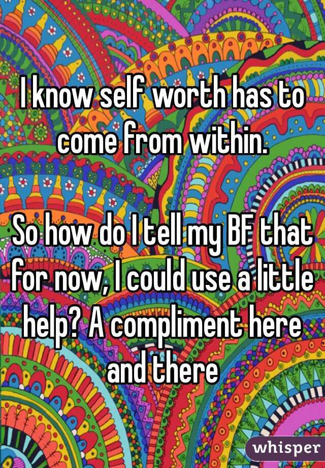 I know self worth has to come from within.  So how do I tell my BF that for now, I could use a little help? A compliment here and there