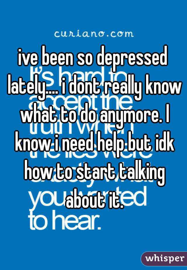 ive been so depressed lately.... i dont really know what to do anymore. I know i need help but idk how to start talking about it.