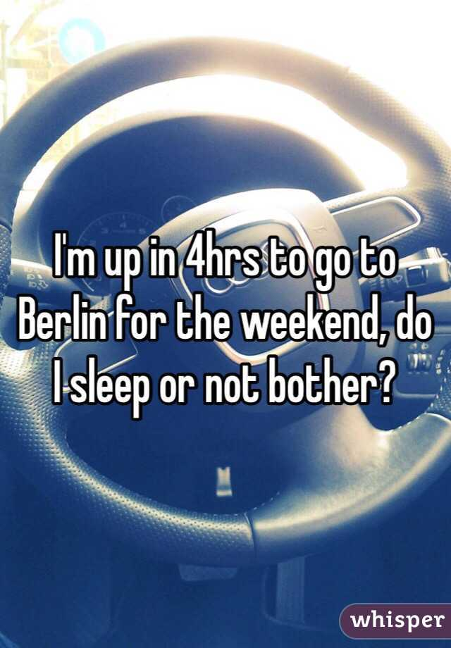 I'm up in 4hrs to go to Berlin for the weekend, do I sleep or not bother?