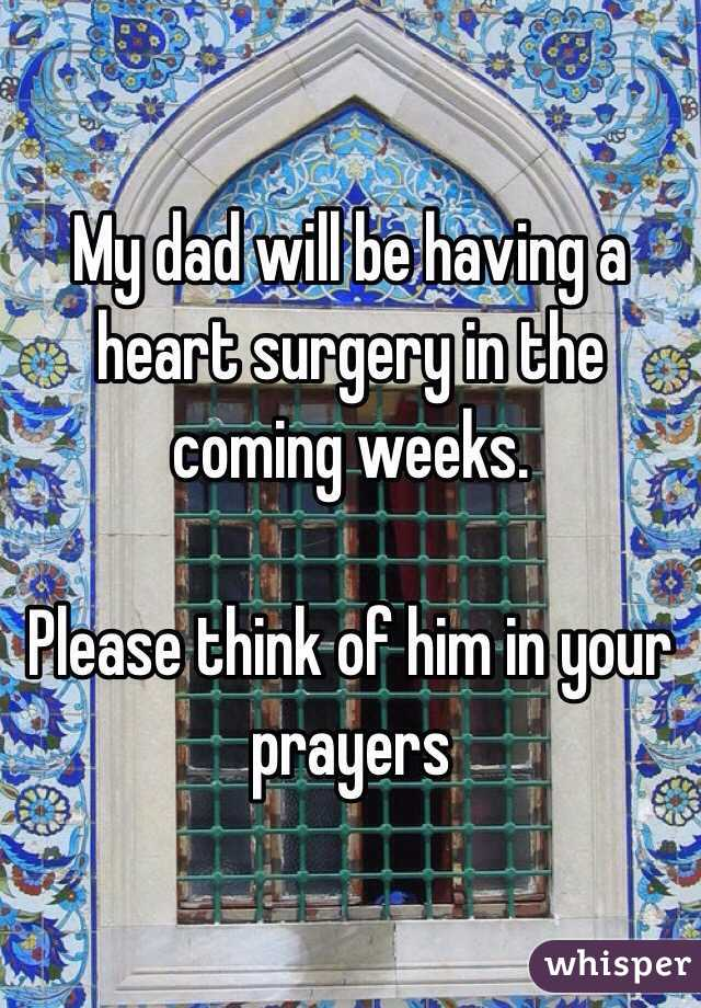 My dad will be having a heart surgery in the coming weeks.  Please think of him in your prayers