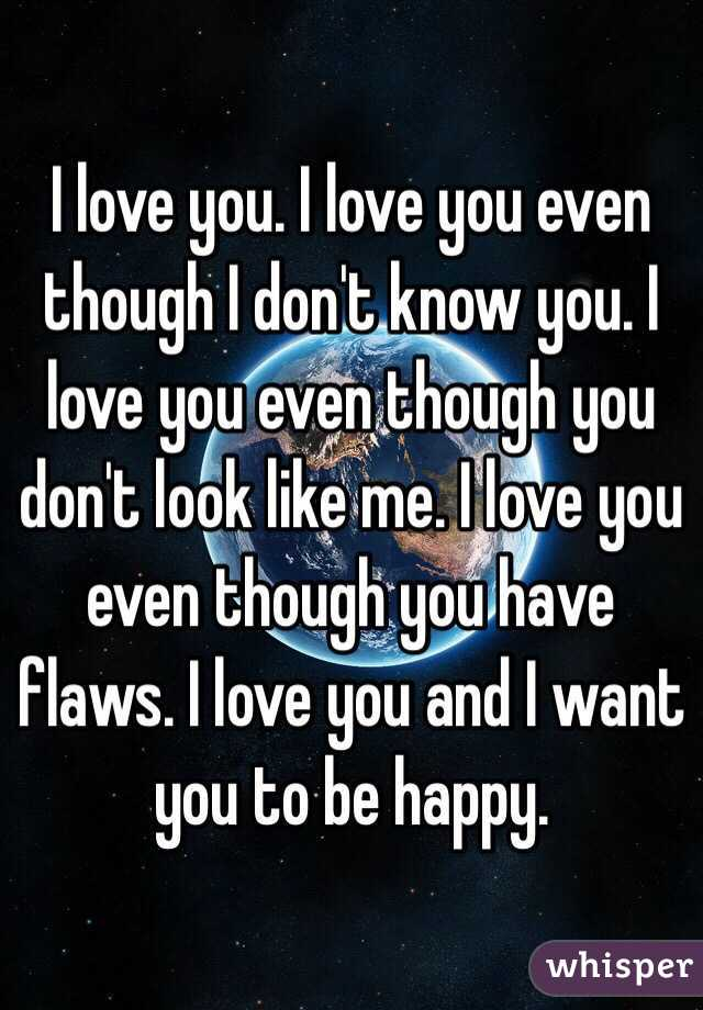 I love you. I love you even though I don't know you. I love you even though you don't look like me. I love you even though you have flaws. I love you and I want you to be happy.
