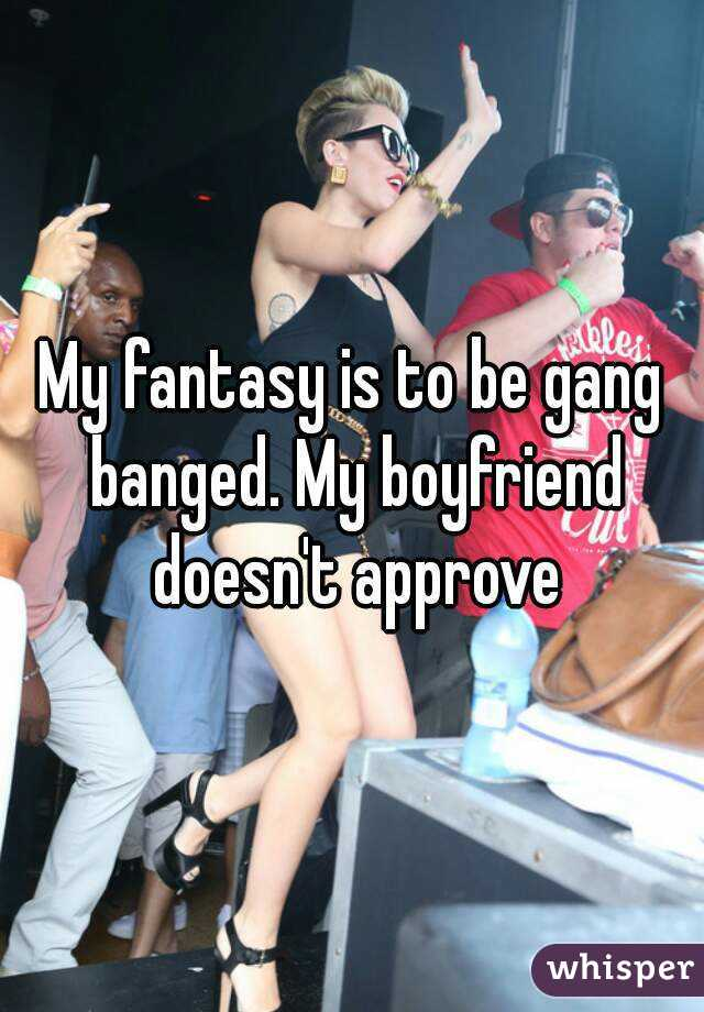 My fantasy is to be gang banged. My boyfriend doesn't approve