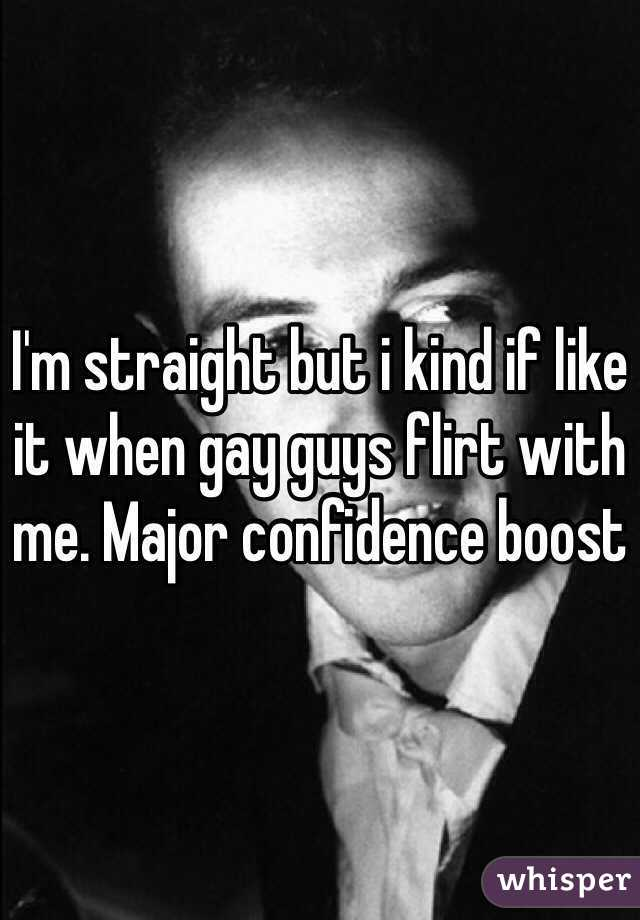 I'm straight but i kind if like it when gay guys flirt with me. Major confidence boost