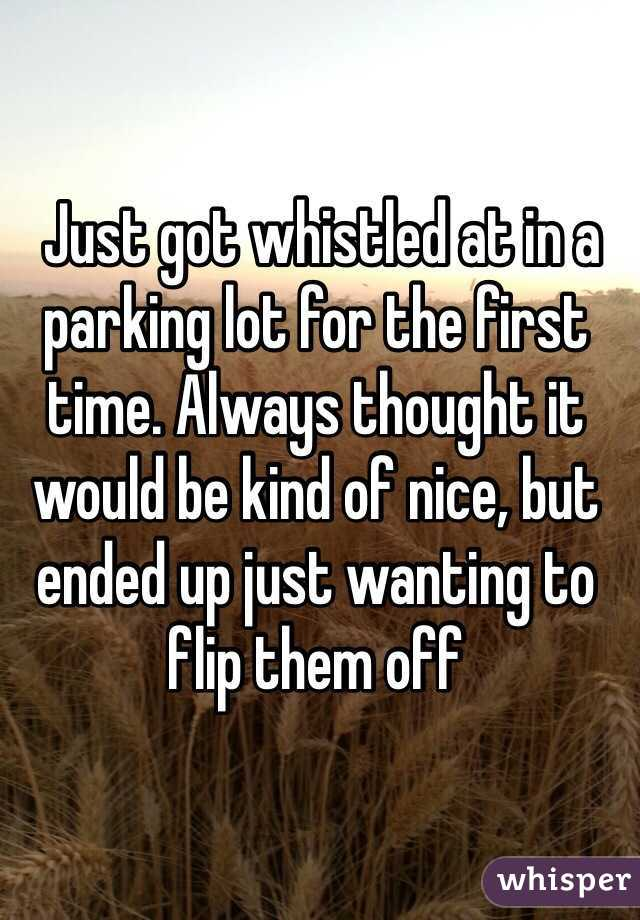 Just got whistled at in a parking lot for the first time. Always thought it would be kind of nice, but ended up just wanting to flip them off