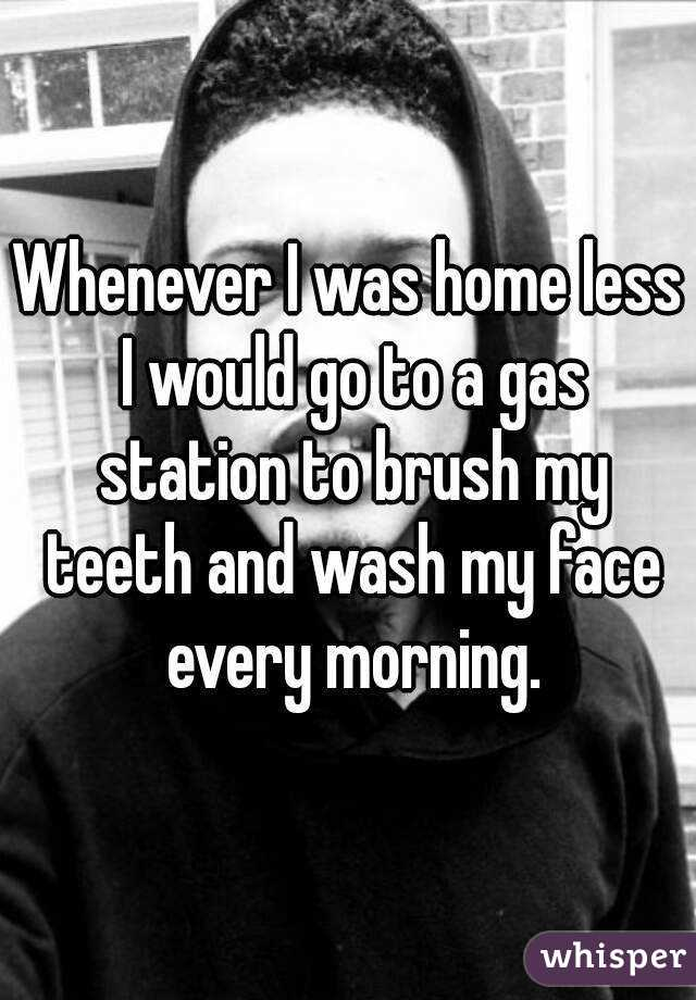 Whenever I was home less I would go to a gas station to brush my teeth and wash my face every morning.